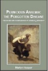 Pernicious Anaemia: the Forgotten Disease - the causes and consequences of vitamin B12 deficiency - Martyn Hooper