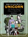 How to Live with a Unicorn: The Fantastic Guide to Keeping Mythical Pets - Jane Moseley