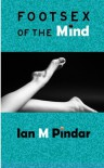 Foot-sex of the Mind - Ian M. Pindar