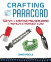 Crafting with Paracord: 50 Fun and Creative Projects Using the World's Strongest Cord - Chad  Poole