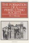 The Formation Of A Persecuting Society: Power   And Deviance In Western Europe, 950-1250 - R. I. Moore