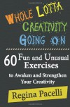 Whole Lotta Creativity Going On: 60 Fun and Unusual Exercises to Awaken and Strengthen Your Creativity - Regina Pacelli