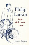 Philip Larkin: Life, Art and Love - James Booth