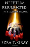 Nephilim Resurrected: The Beelzebub Factor - Mr. Ezra T. Gray