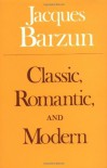 Classic, Romantic, and Modern - Jacques Barzun