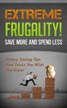 Extreme Frugality! Save More And Spend Less: Money Saving Tips And Tricks You Wish You Knew ((Frugal Living, Frugal Tips) Book 1) - Kristina Marchant