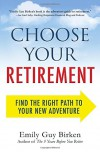 Choose Your Retirement: Find the Right Path to Your New Adventure - Emily Guy Birken