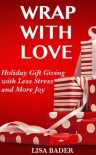 Wrap with Love:  Holiday Gift Giving with Less Stress and More Joy - Lisa Bader