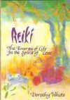 Reiki: The Energy Of Life In The Spirit Of Love - Dorothy White