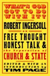 What's God Got to Do with it? Robert Ingersoll on Free Thought, Honest Talk & the Separation of Church & State - Robert G. Ingersoll, Tim Page