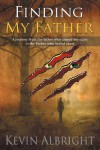 Finding My Father: A journey from the father who caused the scars to the Father who healed them - Kevin Albright
