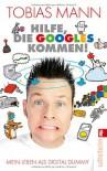 Hilfe, die Googles kommen!: Mein Leben als Digital Dummy - Tobias Mann