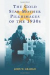 The Gold Star Mother Pilgrimages of the 1930s: Overseas Grave Visitations by Mothers and Widows of Fallen U.S. World War I Soldiers - John W. Graham