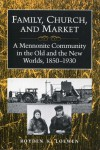 Family, Church, and Market: A Mennonite Community in the Old and the New Worlds, 1850-1930 - Royden K. Loewen