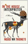 In the House of the Interpreter: A Memoir - Ngũgĩ wa Thiong'o
