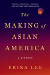 The Making of Asian America: A History - Erika Lee