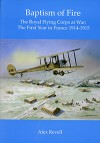 Baptism of Fire - The Royal Flying Corps at War: The First Year in France 1914-1915 - Alex Revell