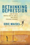 Rethinking Depression: How to Shed Mental Health Labels and Create Personal Meaning - Eric Maisel