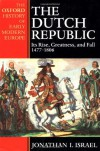The Dutch Republic: Its Rise, Greatness, and Fall 1477-1806 - Jonathan I. Israel