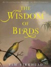 The Wisdom of Birds: An Illustrated History of Ornithology - Tim Birkhead