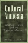 Cultural Amnesia: America's Future and the Crisis of Memory - Stephen Bertman