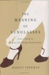 The Meaning of Sunglasses: And a Guide to Almost All Things Fashionable - Hadley Freeman