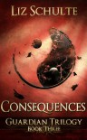 Consequences (The Guardian Trilogy) - Liz Schulte