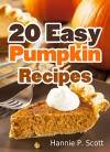 20 Easy Pumpkin Recipes: Quick and Easy Pumpkin Recipe Cookbook (Quick and Easy Cooking Series) - Hannie P. Scott