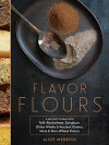 Flavor Flours: A New Way to Bake with Teff, Buckwheat, Sorghum, Other Whole & Ancient Grains, Nuts & Non-Wheat Flours - Alice Medrich, Maya Klein, Leigh Beisch