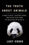 The Truth About Animals: Stoned Sloths, Lovelorn Hippos, and Other Tales from the Wild Side of Wildlife - Lucy Cooke