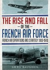 The Rise and Fall of the French Air Force: French Air Operations and Strategy 1900-1940 - Greg Baughen