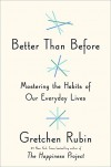 Better Than Before: Mastering the Habits of Our Everyday Lives - Gretchen Rubin