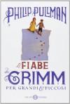 Le fiabe dei Grimm per grandi e piccoli - Philip Pullman, Mariagiorgia Ulbar