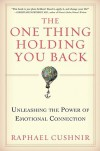 The One Thing Holding You Back: Unleashing the Power of Emotional Connection - Raphael Cushnir