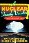 Nuclear Family Vacation: Travels in the World of Atomic Weaponry -