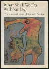 What Shall We Do Without Us?: The Voice and Vision of Kenneth Patchen - Kenneth Patchen