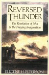 Reversed Thunder: The Revelation of John and the Praying Imagination - Eugene H. Peterson
