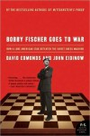Bobby Fischer Goes to War: How the Soviets Lost the Most Extraordinary Chess Match of All Time - David Edmonds, John Eidinow