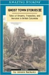 Ghost Town Stories III: Tales of Dreams, Tragedies, and Heroism in British Columbia - Johnnie Bachusky