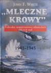 """""""Mleczne krowy"""". Podwodne zaopatrzeniowce atlantyckich wilczych stad 1941-1945 - John F. White, Jarosław Palasek"""