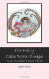 The Fairy Cake Bake Shoppe and 13 Other Weird Tales - April Grey