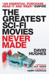 The Greatest Sci-Fi Movies Never Made - David Hughes