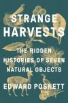 Strange Harvests: The Hidden Histories of Seven Natural Objects - Edward Posnett