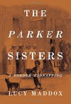 The Parker Sisters: A Border Kidnapping - Lucy Maddox