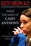 Inside the Mind of Casey Anthony: A Psychological Portrait - Keith Ablow