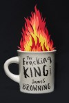 The Fracking King: A Novel - James Browning