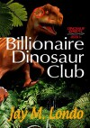 Billionaire Dinosaur Club (Dinosaur Rebirth) - Jay M Londo, Catherine Morgan
