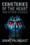 Cemeteries of the Heart and Other Stories - Grant Palmquist