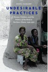 Undesirable Practices: Women, Children, and the Politics of the Body in Northern Ghana, 1930–1972 (Expanding Frontiers: Interdisciplinary Approaches to Studies of Women, Gender, a) - Jessica Cammaert