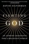 Fighting God: An Atheist Manifesto for a Religious World - David Silverman, Cara Santa Maria